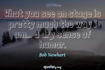 Photo Quote of What you see on stage is pretty much the way I am... a dry sense of humor.