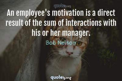 Photo Quote of An employee's motivation is a direct result of the sum of interactions with his or her manager.