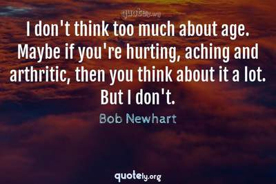 Photo Quote of I don't think too much about age. Maybe if you're hurting, aching and arthritic, then you think about it a lot. But I don't.