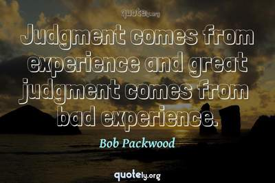 Photo Quote of Judgment comes from experience and great judgment comes from bad experience.