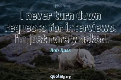 Photo Quote of I never turn down requests for interviews. I'm just rarely asked.