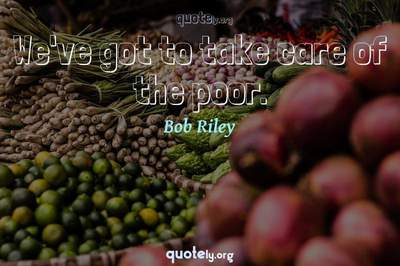 Photo Quote of We've got to take care of the poor.