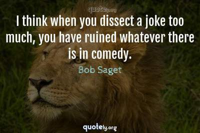 Photo Quote of I think when you dissect a joke too much, you have ruined whatever there is in comedy.