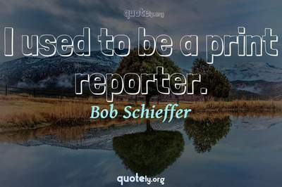 Photo Quote of I used to be a print reporter.