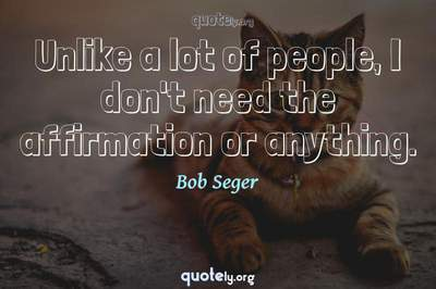 Photo Quote of Unlike a lot of people, I don't need the affirmation or anything.