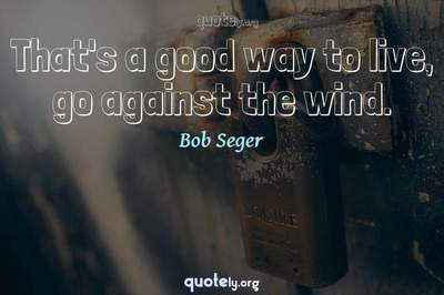 Photo Quote of That's a good way to live, go against the wind.