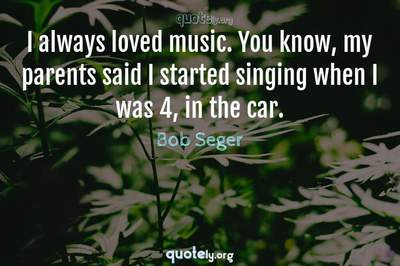Photo Quote of I always loved music. You know, my parents said I started singing when I was 4, in the car.