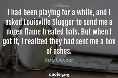 Photo Quote of I had been playing for a while, and I asked Louisville Slugger to send me a dozen flame treated bats. But when I got it, I realized they had sent me a box of ashes.