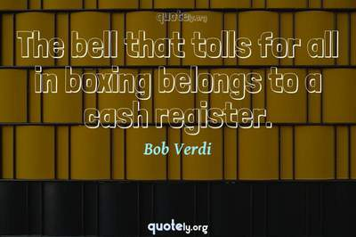Photo Quote of The bell that tolls for all in boxing belongs to a cash register.