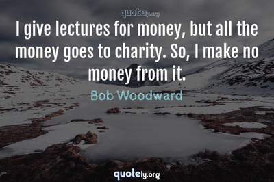 Photo Quote of I give lectures for money, but all the money goes to charity. So, I make no money from it.