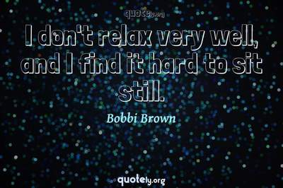 Photo Quote of I don't relax very well, and I find it hard to sit still.