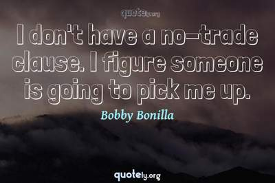 Photo Quote of I don't have a no-trade clause. I figure someone is going to pick me up.