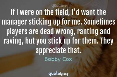 Photo Quote of If I were on the field, I'd want the manager sticking up for me. Sometimes players are dead wrong, ranting and raving, but you stick up for them. They appreciate that.