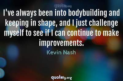 Photo Quote of I've always been into bodybuilding and keeping in shape, and I just challenge myself to see if I can continue to make improvements.