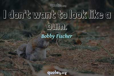 Photo Quote of I don't want to look like a bum.