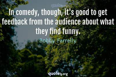Photo Quote of In comedy, though, it's good to get feedback from the audience about what they find funny.