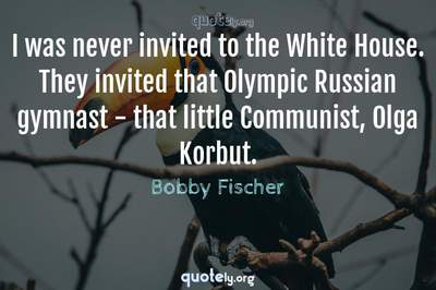 Photo Quote of I was never invited to the White House. They invited that Olympic Russian gymnast - that little Communist, Olga Korbut.