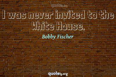 Photo Quote of I was never invited to the White House.