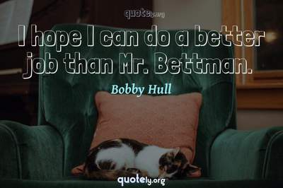 Photo Quote of I hope I can do a better job than Mr. Bettman.