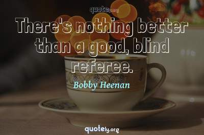 Photo Quote of There's nothing better than a good, blind referee.
