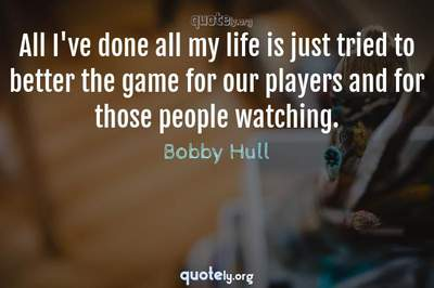 Photo Quote of All I've done all my life is just tried to better the game for our players and for those people watching.