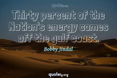 Photo Quote of Thirty percent of the Nation's energy comes off the gulf coast.