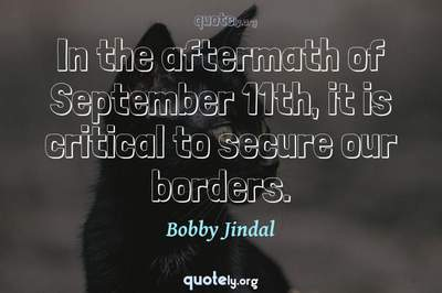 Photo Quote of In the aftermath of September 11th, it is critical to secure our borders.