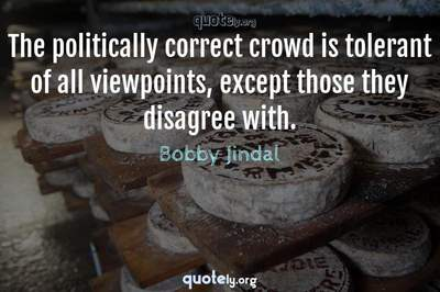 Photo Quote of The politically correct crowd is tolerant of all viewpoints, except those they disagree with.