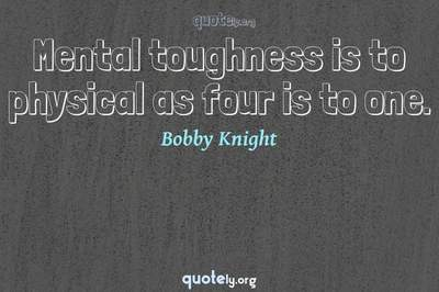 Photo Quote of Mental toughness is to physical as four is to one.