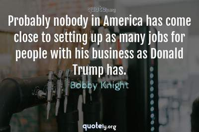 Photo Quote of Probably nobody in America has come close to setting up as many jobs for people with his business as Donald Trump has.