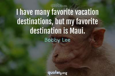 Photo Quote of I have many favorite vacation destinations, but my favorite destination is Maui.