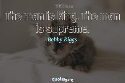 Photo Quote of The man is king. The man is supreme.