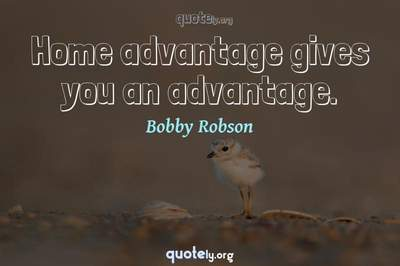 Photo Quote of Home advantage gives you an advantage.