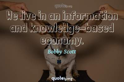 Photo Quote of We live in an information and knowledge-based economy.