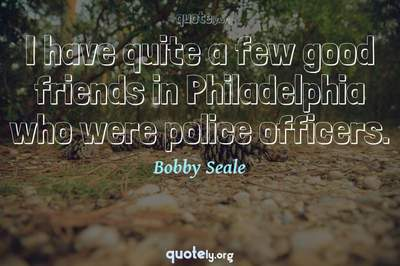Photo Quote of I have quite a few good friends in Philadelphia who were police officers.