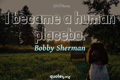 Photo Quote of I became a human placebo.