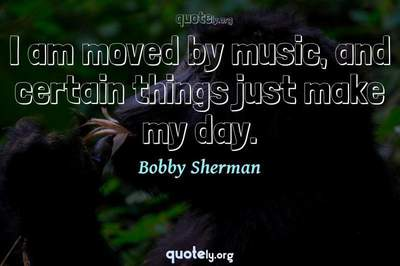 Photo Quote of I am moved by music, and certain things just make my day.