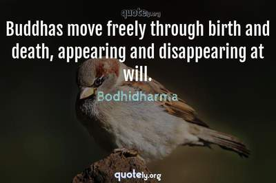 Photo Quote of Buddhas move freely through birth and death, appearing and disappearing at will.