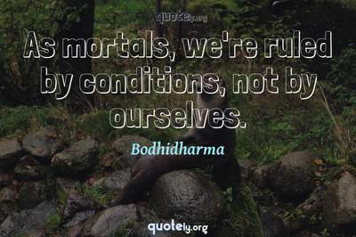 Photo Quote of As mortals, we're ruled by conditions, not by ourselves.