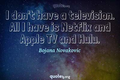 Photo Quote of I don't have a television. All I have is Netflix and Apple TV and Hulu.