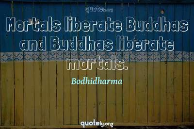 Photo Quote of Mortals liberate Buddhas and Buddhas liberate mortals.