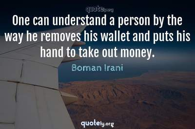 Photo Quote of One can understand a person by the way he removes his wallet and puts his hand to take out money.
