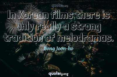 Photo Quote of In Korean films there is only really a strong tradition of melodramas.