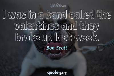 Photo Quote of I was in a band called the valentines and they broke up last week.