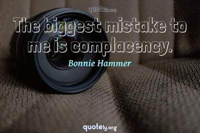 Photo Quote of The biggest mistake to me is complacency.