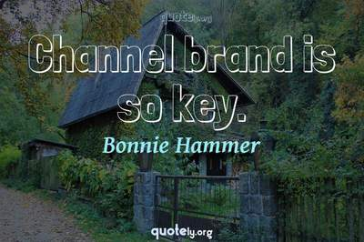 Photo Quote of Channel brand is so key.