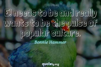 Photo Quote of E! needs to be and really wants to be the pulse of popular culture.