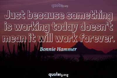 Photo Quote of Just because something is working today doesn't mean it will work forever.