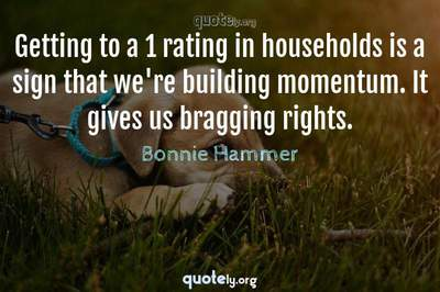Photo Quote of Getting to a 1 rating in households is a sign that we're building momentum. It gives us bragging rights.