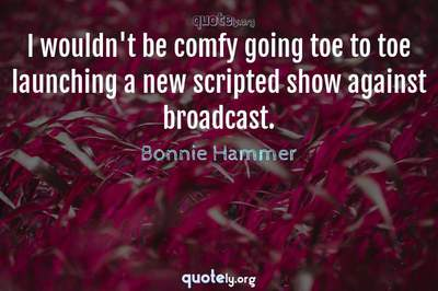 Photo Quote of I wouldn't be comfy going toe to toe launching a new scripted show against broadcast.